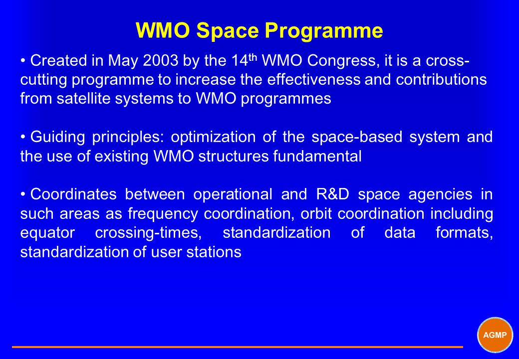 WMO Space Programme Created in May 2003 by the 14 th WMO Congress, it is a cross- cutting programme to increase the effectiveness and contributions from satellite systems to WMO programmes Guiding principles: optimization of the space-based system and the use of existing WMO structures fundamental Coordinates between operational and R&D space agencies in such areas as frequency coordination, orbit coordination including equator crossing-times, standardization of data formats, standardization of user stations