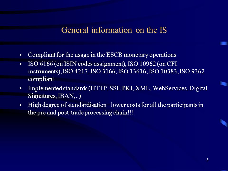 3 General information on the IS Compliant for the usage in the ESCB monetary operations ISO 6166 (on ISIN codes assignment), ISO 10962 (on CFI instruments), ISO 4217, ISO 3166, ISO 13616, ISO 10383, ISO 9362 compliant Implemented standards (HTTP, SSL PKI, XML, WebServices, Digital Signatures, IBAN,..) High degree of standardisation= lower costs for all the participants in the pre and post-trade processing chain!!!