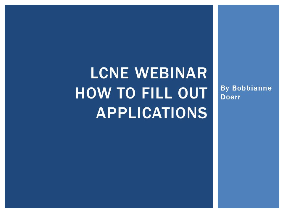 By Bobbianne Doerr LCNE WEBINAR HOW TO FILL OUT APPLICATIONS