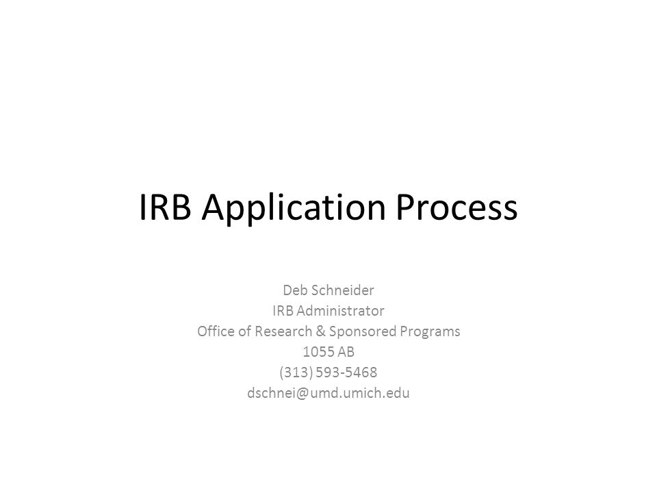 IRB Application Process Deb Schneider IRB Administrator Office of Research & Sponsored Programs 1055 AB (313)