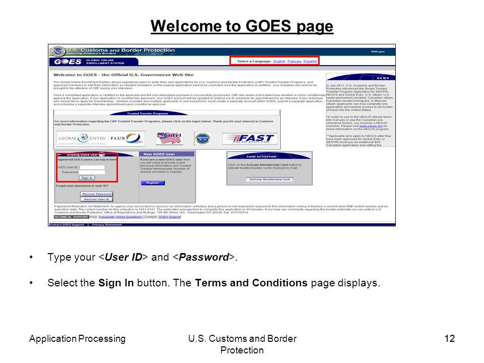 Application ProcessingU.S. Customs and Border Protection 12 Welcome to GOES page Type your and. Select the Sign In button. The Terms and Conditions pa