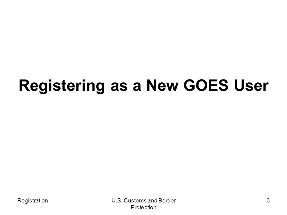 RegistrationU.S. Customs and Border Protection 3 Registering as a New GOES User