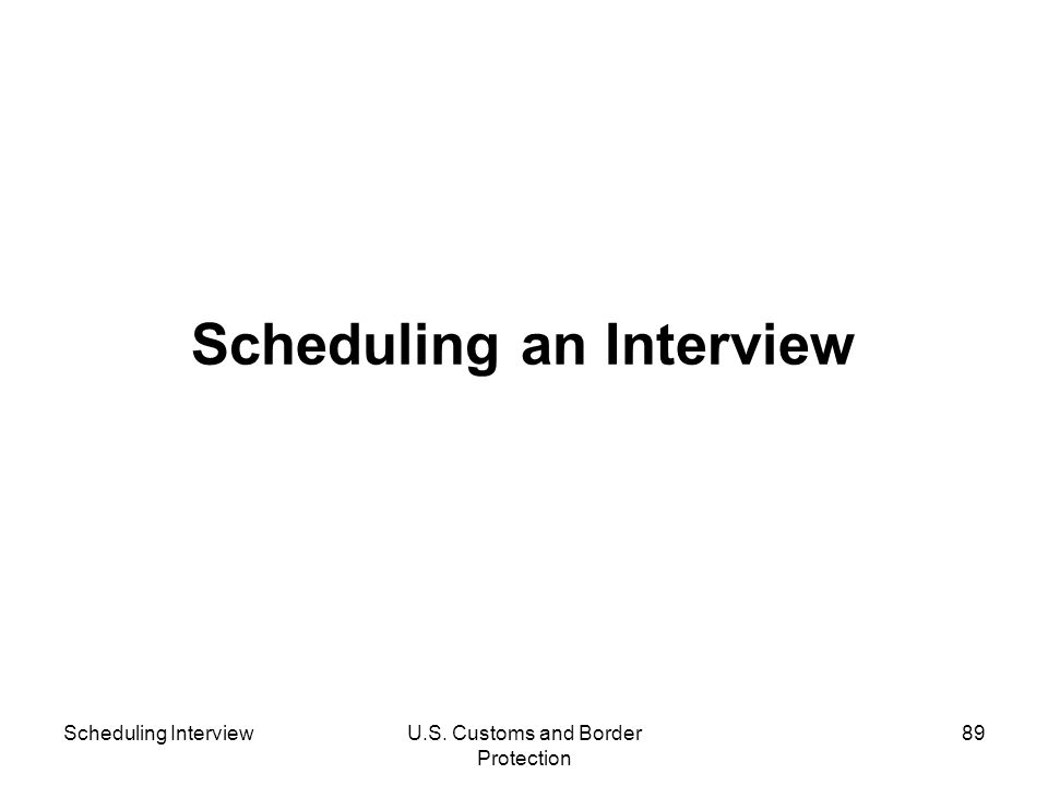Scheduling InterviewU.S. Customs and Border Protection 89 Scheduling an Interview