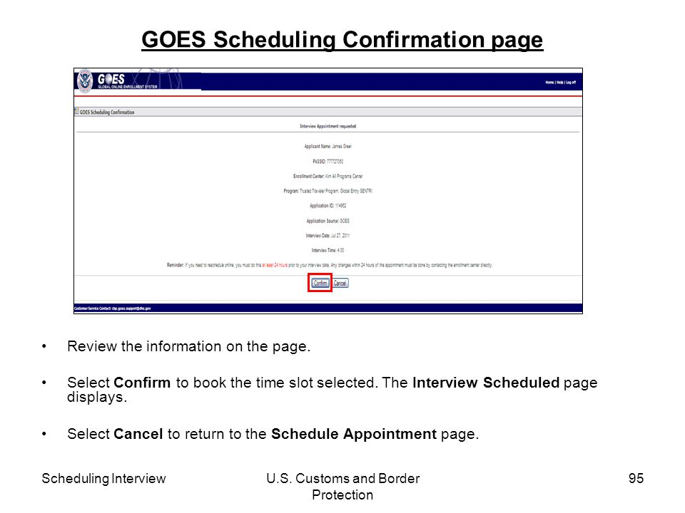Scheduling InterviewU.S. Customs and Border Protection 95 GOES Scheduling Confirmation page Review the information on the page. Select Confirm to book