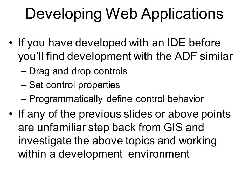 Developing Web Applications If you have developed with an IDE before you'll find development with the ADF similar –Drag and drop controls –Set control properties –Programmatically define control behavior If any of the previous slides or above points are unfamiliar step back from GIS and investigate the above topics and working within a development environment