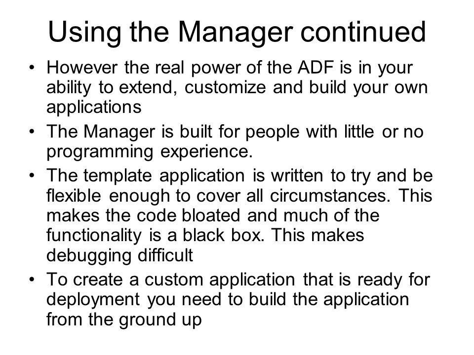 Using the Manager continued However the real power of the ADF is in your ability to extend, customize and build your own applications The Manager is built for people with little or no programming experience.