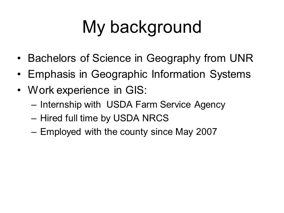 My background Bachelors of Science in Geography from UNR Emphasis in Geographic Information Systems Work experience in GIS: –Internship with USDA Farm Service Agency –Hired full time by USDA NRCS –Employed with the county since May 2007