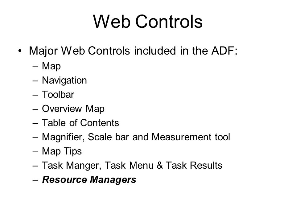 Major Web Controls included in the ADF: –Map –Navigation –Toolbar –Overview Map –Table of Contents –Magnifier, Scale bar and Measurement tool –Map Tips –Task Manger, Task Menu & Task Results –Resource Managers