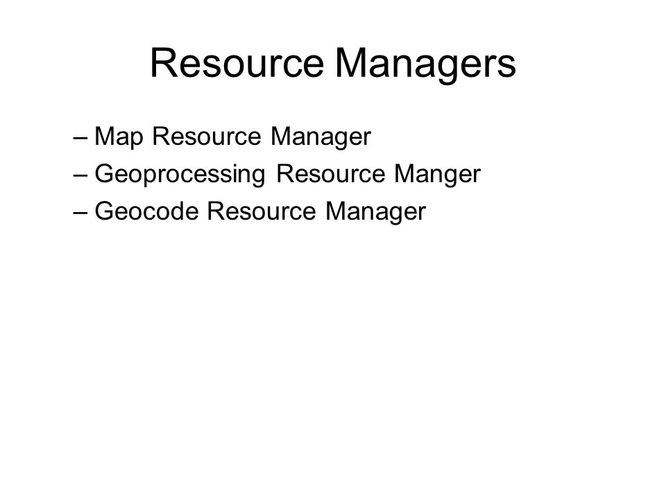 Resource Managers –Map Resource Manager –Geoprocessing Resource Manger –Geocode Resource Manager