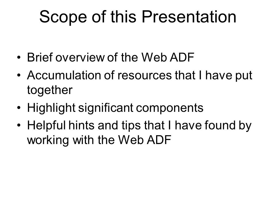 Scope of this Presentation Brief overview of the Web ADF Accumulation of resources that I have put together Highlight significant components Helpful hints and tips that I have found by working with the Web ADF