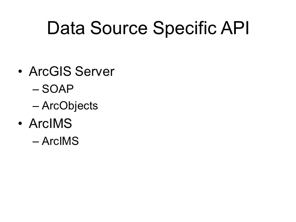 Data Source Specific API ArcGIS Server –SOAP –ArcObjects ArcIMS –ArcIMS