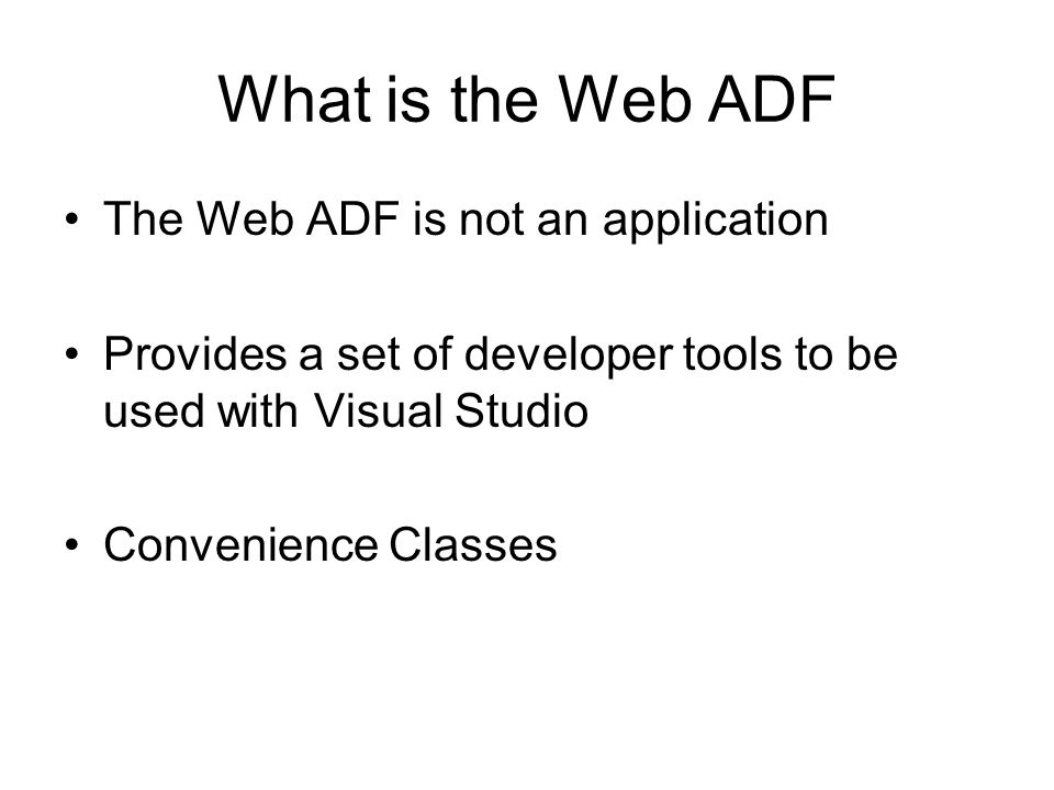 What is the Web ADF The Web ADF is not an application Provides a set of developer tools to be used with Visual Studio Convenience Classes