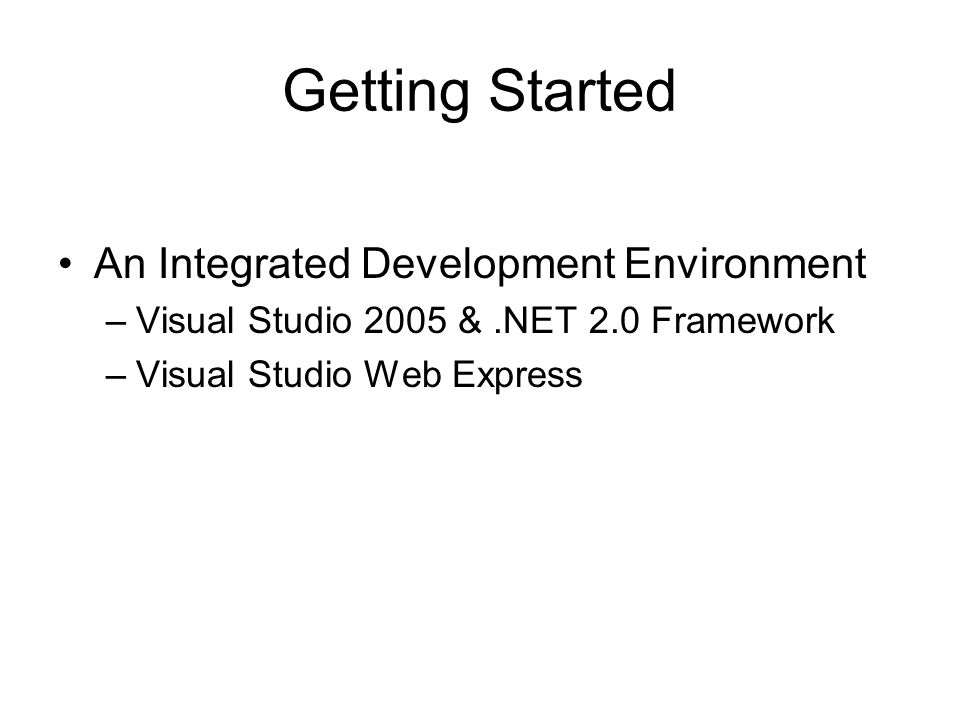 Getting Started An Integrated Development Environment –Visual Studio 2005 &.NET 2.0 Framework –Visual Studio Web Express