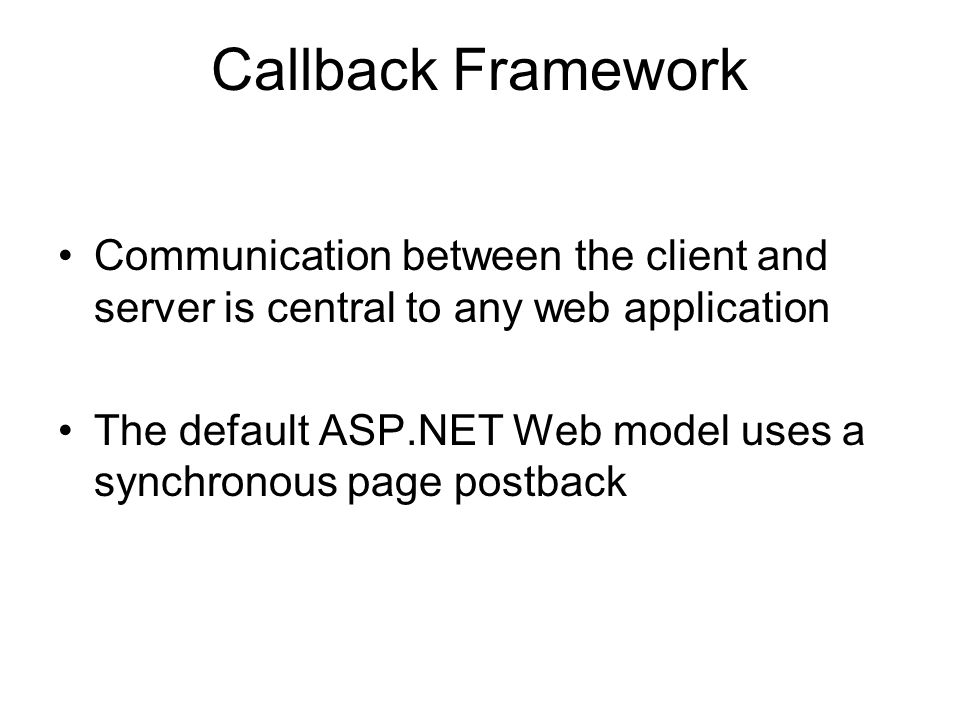 Callback Framework Communication between the client and server is central to any web application The default ASP.NET Web model uses a synchronous page postback