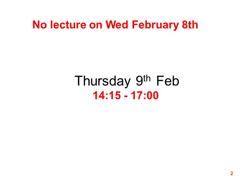 2 No lecture on Wed February 8th Thursday 9 th Feb 14:15 - 17:00 Thursday 9 th Feb 14:15 - 17:00