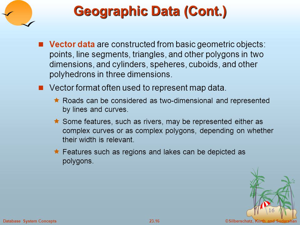 ©Silberschatz, Korth and Sudarshan23.16Database System Concepts 16 Geographic Data (Cont.) Vector data are constructed from basic geometric objects: points, line segments, triangles, and other polygons in two dimensions, and cylinders, speheres, cuboids, and other polyhedrons in three dimensions.