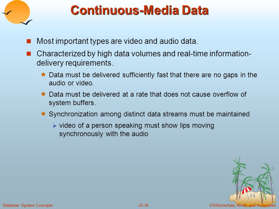 ©Silberschatz, Korth and Sudarshan23.34Database System Concepts 34 Continuous-Media Data Most important types are video and audio data.