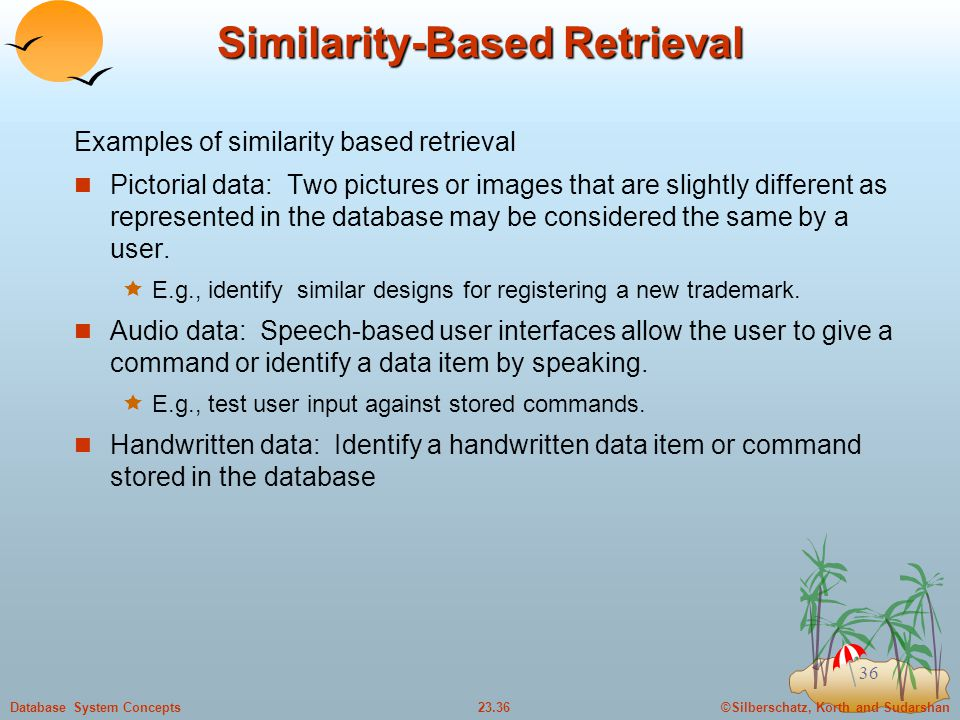 ©Silberschatz, Korth and Sudarshan23.36Database System Concepts 36 Similarity-Based Retrieval Examples of similarity based retrieval Pictorial data: Two pictures or images that are slightly different as represented in the database may be considered the same by a user.