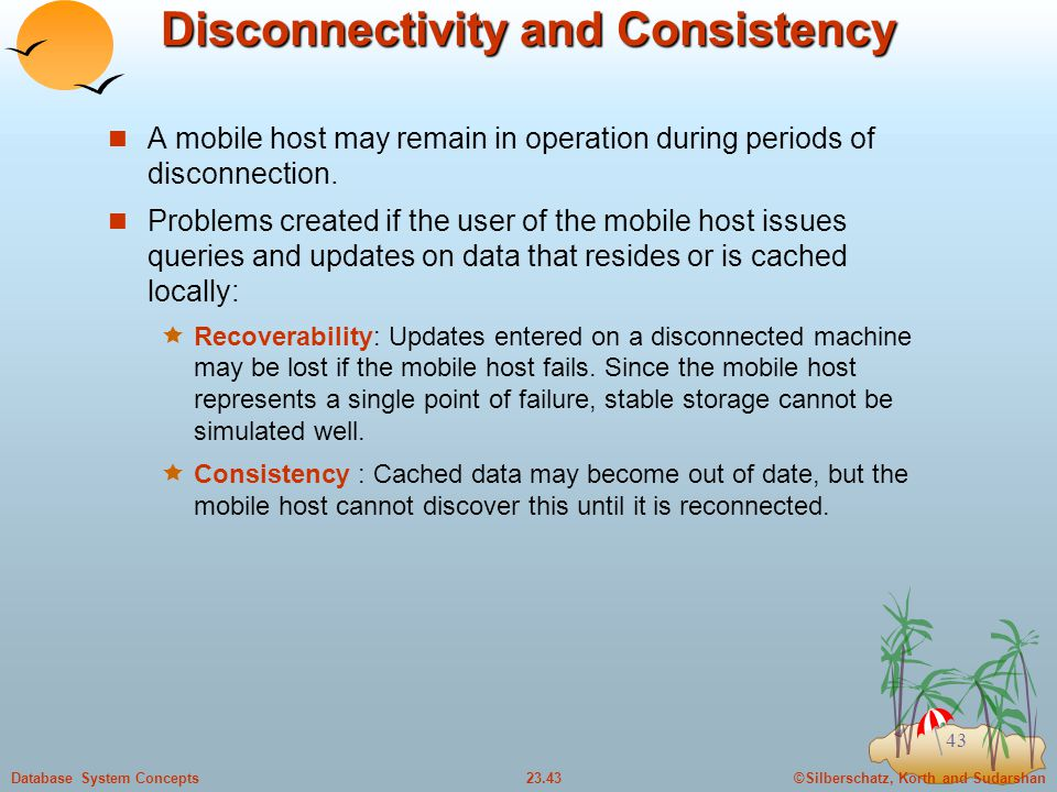 ©Silberschatz, Korth and Sudarshan23.43Database System Concepts 43 Disconnectivity and Consistency A mobile host may remain in operation during periods of disconnection.