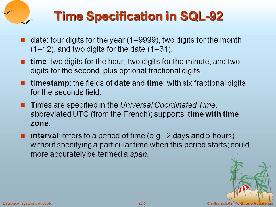 ©Silberschatz, Korth and Sudarshan23.5Database System Concepts 5 Time Specification in SQL-92 date: four digits for the year (1--9999), two digits for the month (1--12), and two digits for the date (1--31).