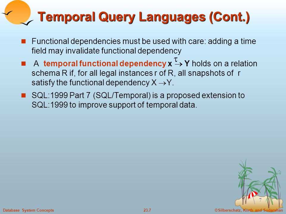 ©Silberschatz, Korth and Sudarshan23.7Database System Concepts 7 Temporal Query Languages (Cont.) Functional dependencies must be used with care: adding a time field may invalidate functional dependency A temporal functional dependency x  Y holds on a relation schema R if, for all legal instances r of R, all snapshots of r satisfy the functional dependency X  Y.