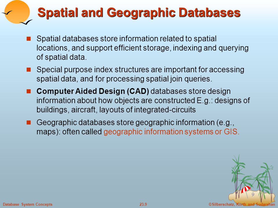 ©Silberschatz, Korth and Sudarshan23.9Database System Concepts 9 Spatial and Geographic Databases Spatial databases store information related to spatial locations, and support efficient storage, indexing and querying of spatial data.