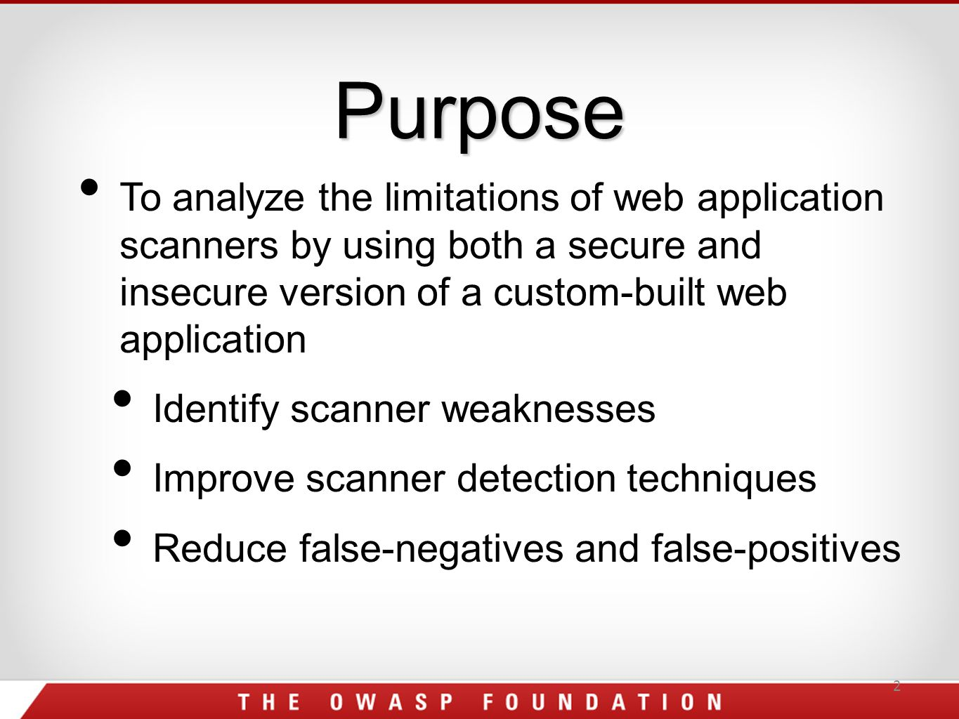 Purpose 2 To analyze the limitations of web application scanners by using both a secure and insecure version of a custom-built web application Identify scanner weaknesses Improve scanner detection techniques Reduce false-negatives and false-positives