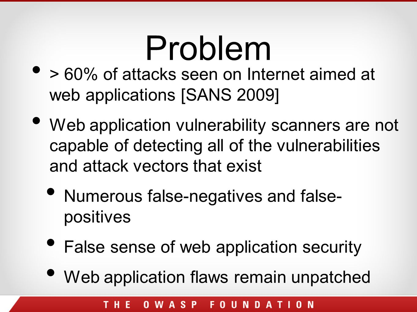 Problem > 60% of attacks seen on Internet aimed at web applications [SANS 2009] Web application vulnerability scanners are not capable of detecting all of the vulnerabilities and attack vectors that exist Numerous false-negatives and false- positives False sense of web application security Web application flaws remain unpatched