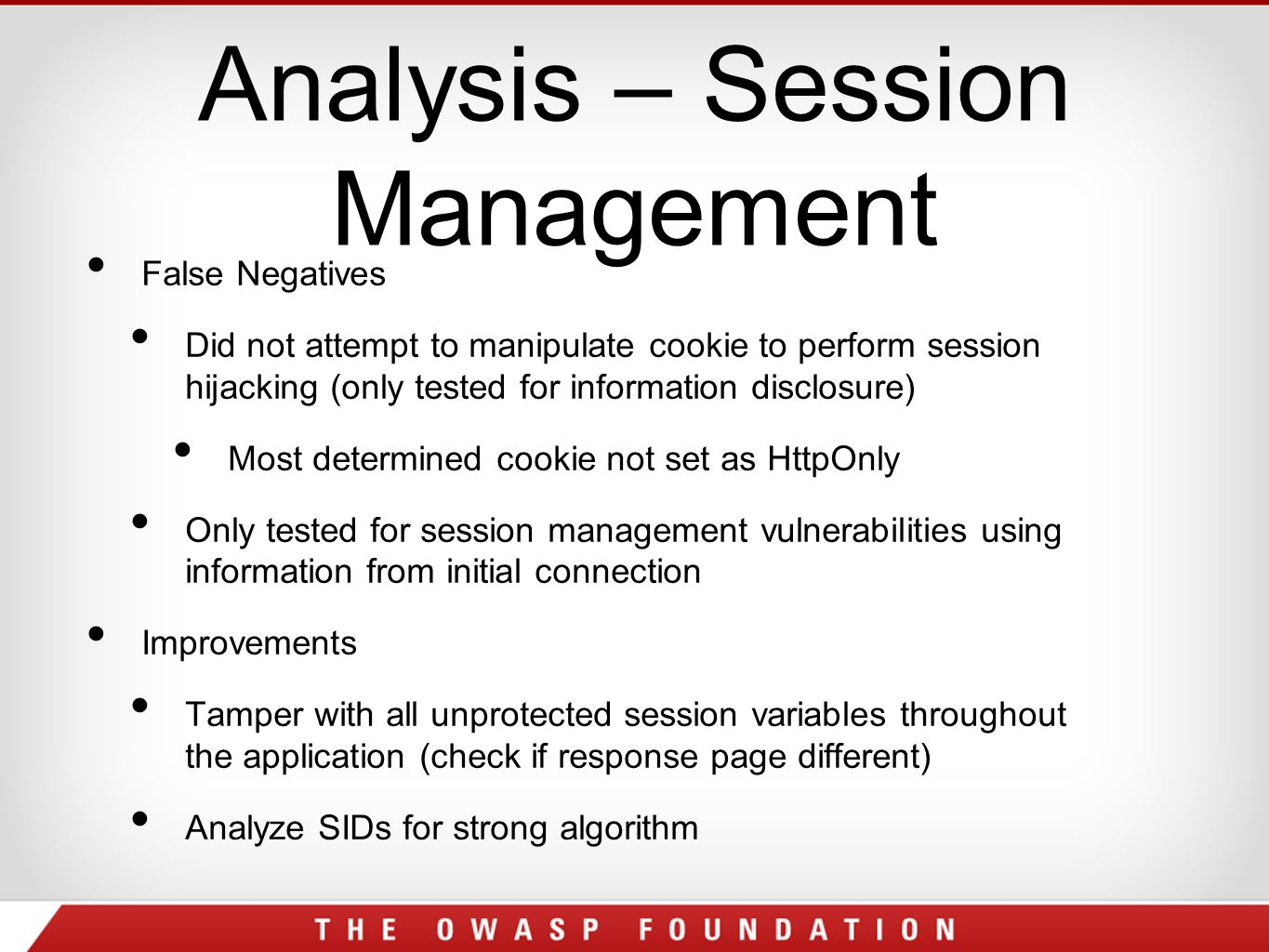 Analysis – Session Management False Negatives Did not attempt to manipulate cookie to perform session hijacking (only tested for information disclosure) Most determined cookie not set as HttpOnly Only tested for session management vulnerabilities using information from initial connection Improvements Tamper with all unprotected session variables throughout the application (check if response page different) Analyze SIDs for strong algorithm