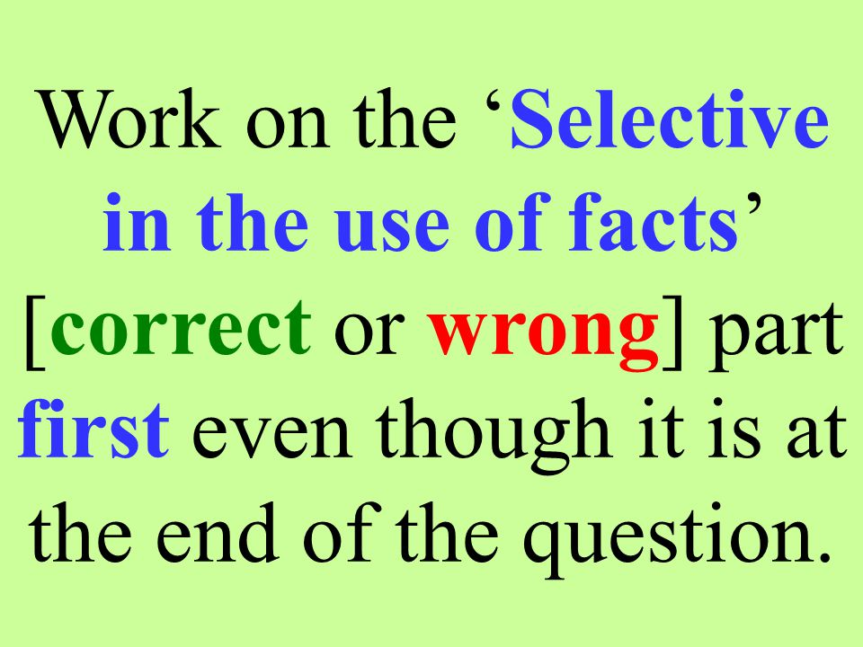 Work on the 'Selective in the use of facts' [correct or wrong] part first even though it is at the end of the question.