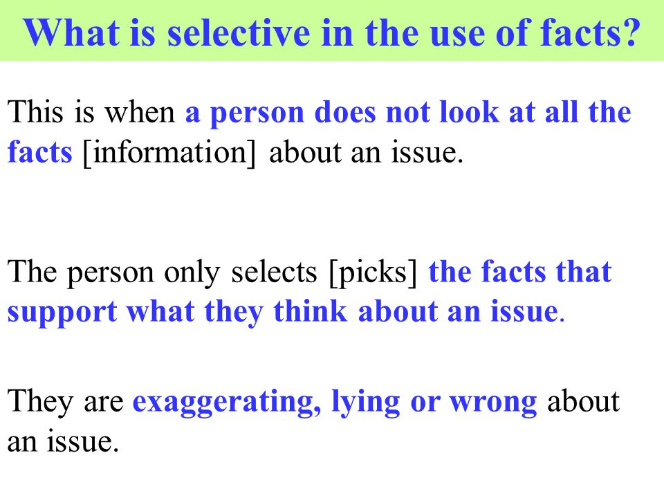This is when a person does not look at all the facts [information] about an issue. The person only selects [picks] the facts that support what they th