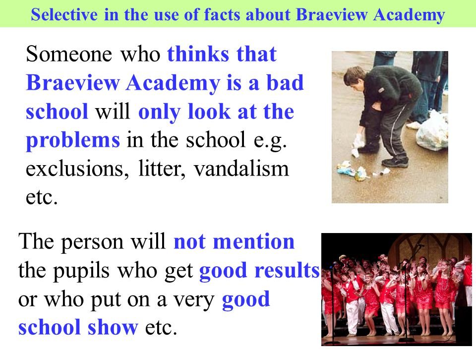 Someone who thinks that Braeview Academy is a bad school will only look at the problems in the school e.g. exclusions, litter, vandalism etc. Selectiv