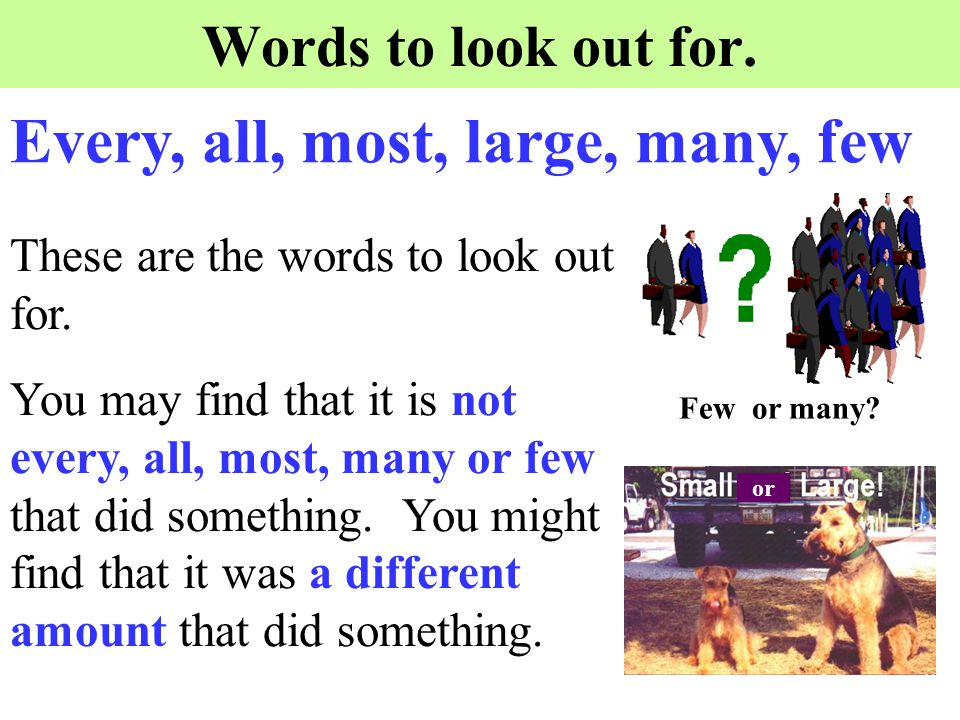 Words to look out for. These are the words to look out for. You may find that it is not every, all, most, many or few that did something. You might fi