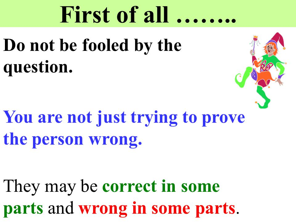 First of all …….. Do not be fooled by the question. You are not just trying to prove the person wrong. They may be correct in some parts and wrong in