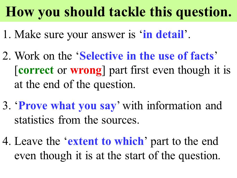 How you should tackle this question. 1.Make sure your answer is 'in detail'. 2.Work on the 'Selective in the use of facts' [correct or wrong] part fir