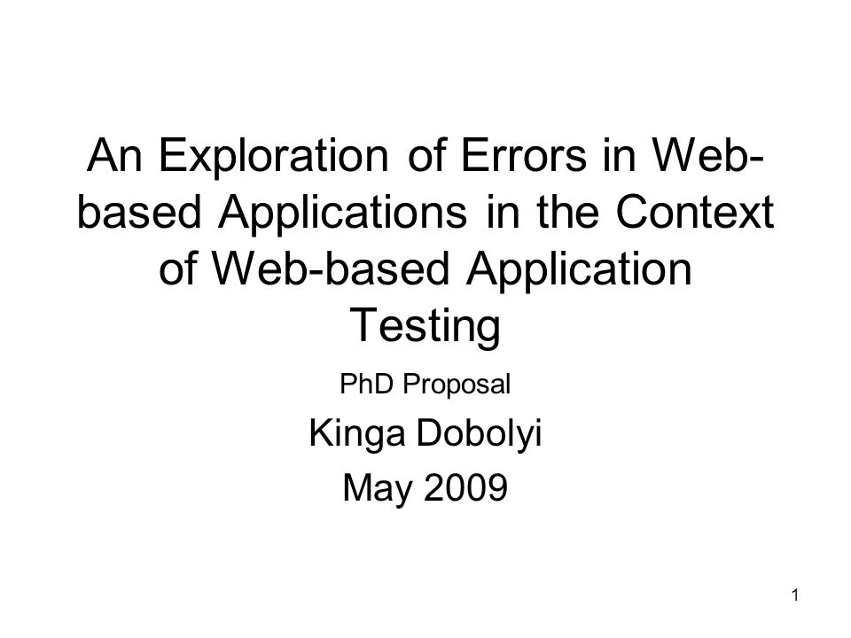 1 An Exploration of Errors in Web- based Applications in the Context of Web-based Application Testing PhD Proposal Kinga Dobolyi May 2009