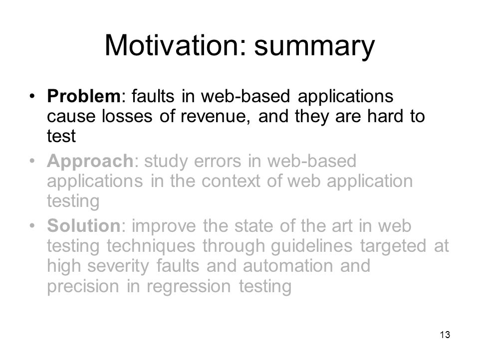 13 Motivation: summary Problem: faults in web-based applications cause losses of revenue, and they are hard to test Approach: study errors in web-based applications in the context of web application testing Solution: improve the state of the art in web testing techniques through guidelines targeted at high severity faults and automation and precision in regression testing