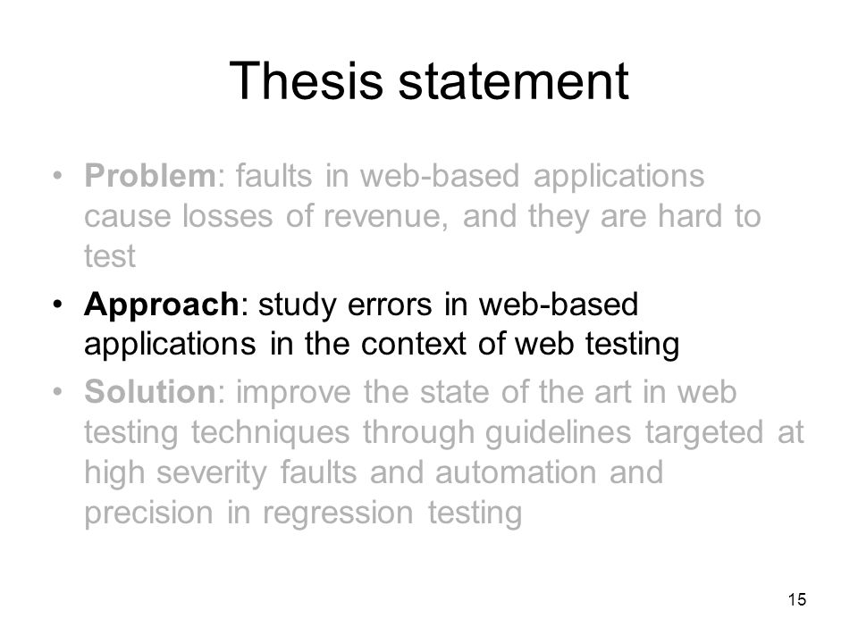 15 Thesis statement Problem: faults in web-based applications cause losses of revenue, and they are hard to test Approach: study errors in web-based applications in the context of web testing Solution: improve the state of the art in web testing techniques through guidelines targeted at high severity faults and automation and precision in regression testing