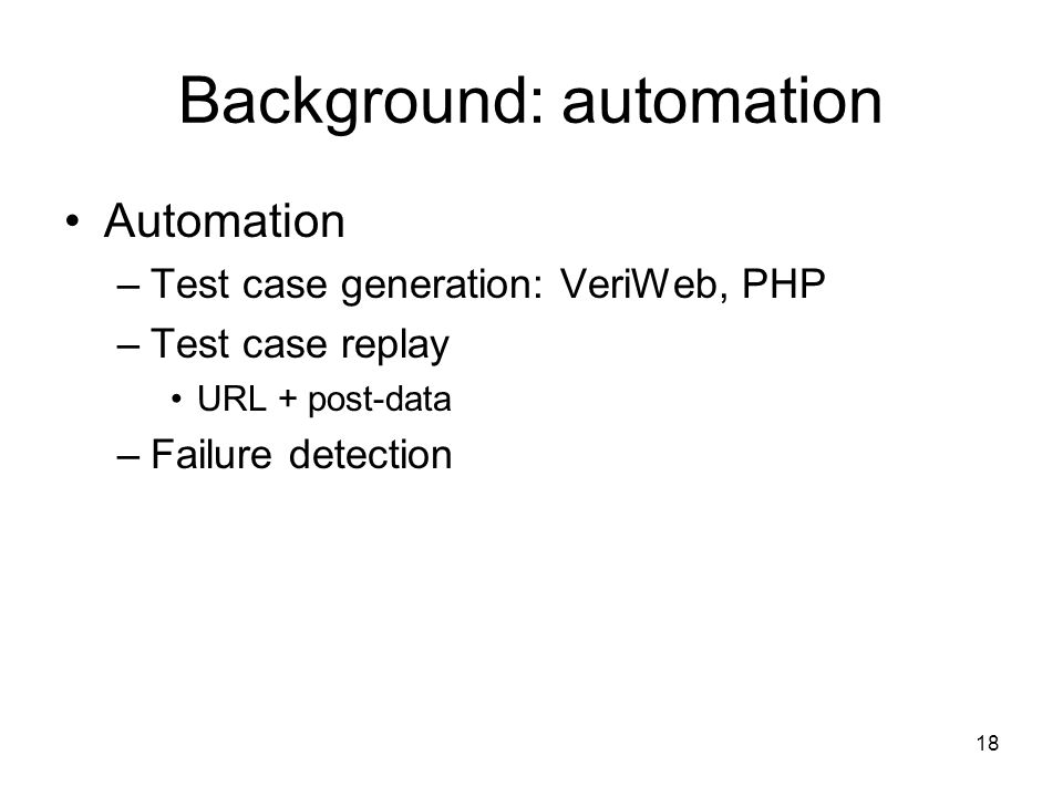 18 Background: automation Automation –Test case generation: VeriWeb, PHP –Test case replay URL + post-data –Failure detection