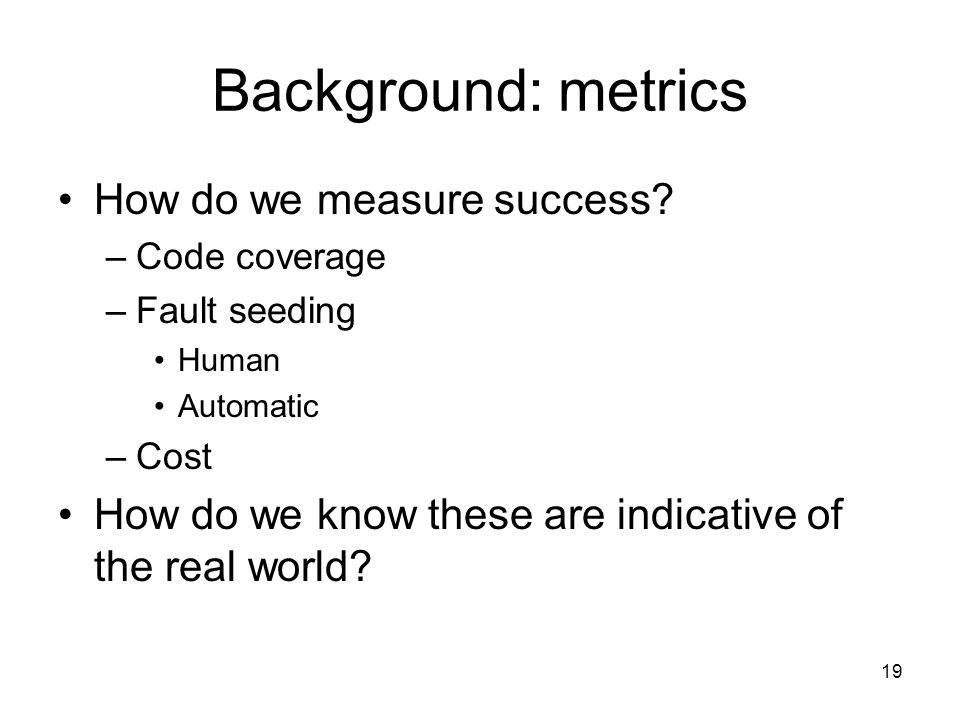 19 Background: metrics How do we measure success? –Code coverage –Fault seeding Human Automatic –Cost How do we know these are indicative of the real