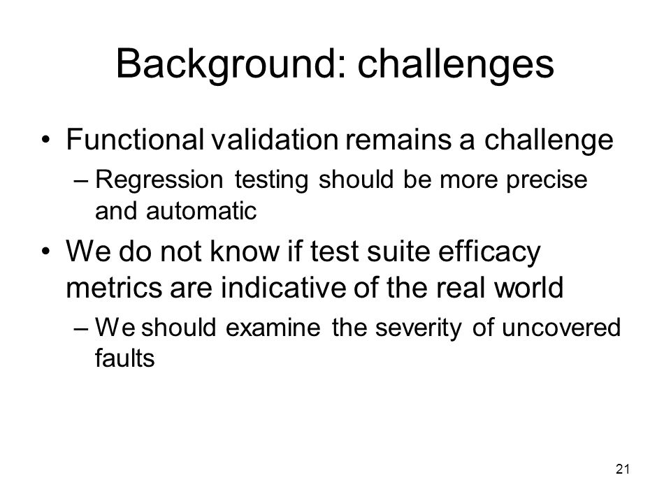 21 Background: challenges Functional validation remains a challenge –Regression testing should be more precise and automatic We do not know if test suite efficacy metrics are indicative of the real world –We should examine the severity of uncovered faults