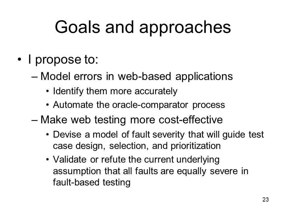 23 Goals and approaches I propose to: –Model errors in web-based applications Identify them more accurately Automate the oracle-comparator process –Make web testing more cost-effective Devise a model of fault severity that will guide test case design, selection, and prioritization Validate or refute the current underlying assumption that all faults are equally severe in fault-based testing