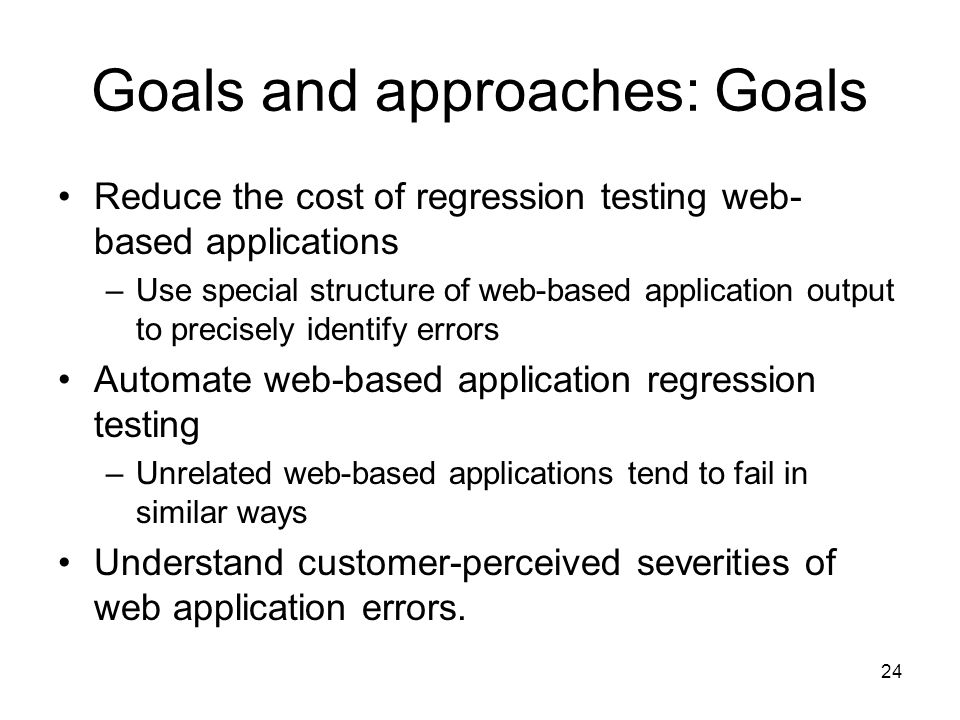 24 Goals and approaches: Goals Reduce the cost of regression testing web- based applications –Use special structure of web-based application output to precisely identify errors Automate web-based application regression testing –Unrelated web-based applications tend to fail in similar ways Understand customer-perceived severities of web application errors.