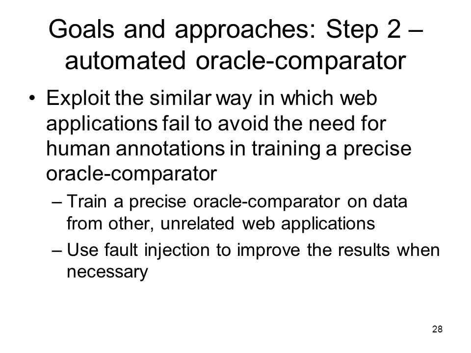 28 Goals and approaches: Step 2 – automated oracle-comparator Exploit the similar way in which web applications fail to avoid the need for human annotations in training a precise oracle-comparator –Train a precise oracle-comparator on data from other, unrelated web applications –Use fault injection to improve the results when necessary