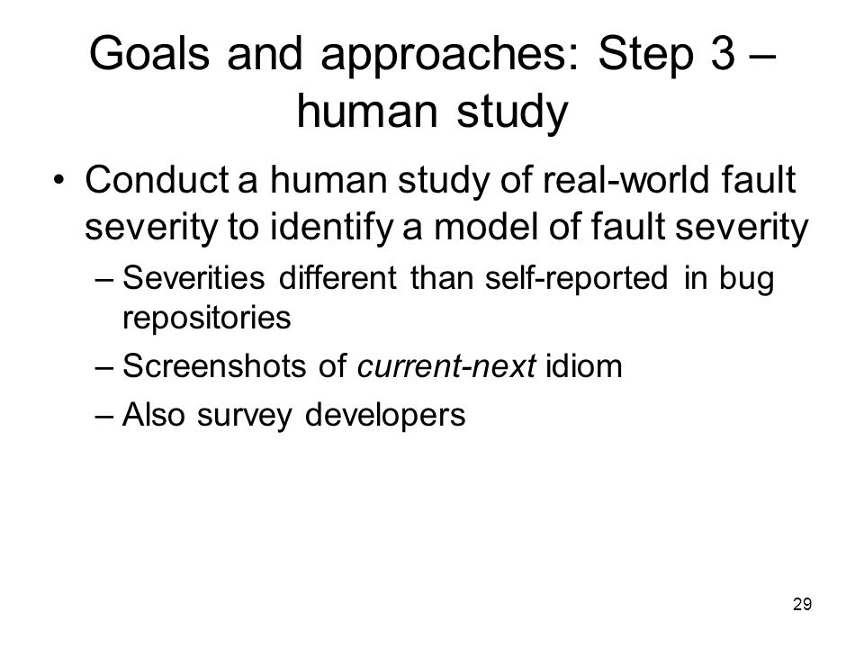 29 Goals and approaches: Step 3 – human study Conduct a human study of real-world fault severity to identify a model of fault severity –Severities different than self-reported in bug repositories –Screenshots of current-next idiom –Also survey developers