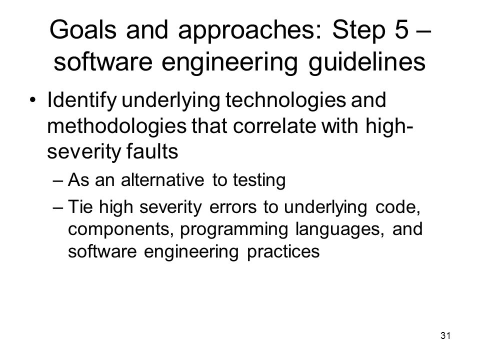 31 Goals and approaches: Step 5 – software engineering guidelines Identify underlying technologies and methodologies that correlate with high- severity faults –As an alternative to testing –Tie high severity errors to underlying code, components, programming languages, and software engineering practices