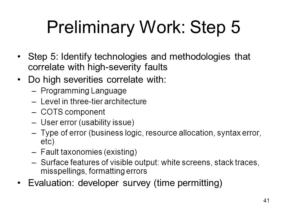 41 Preliminary Work: Step 5 Step 5: Identify technologies and methodologies that correlate with high-severity faults Do high severities correlate with: –Programming Language –Level in three-tier architecture –COTS component –User error (usability issue) –Type of error (business logic, resource allocation, syntax error, etc) –Fault taxonomies (existing) –Surface features of visible output: white screens, stack traces, misspellings, formatting errors Evaluation: developer survey (time permitting)