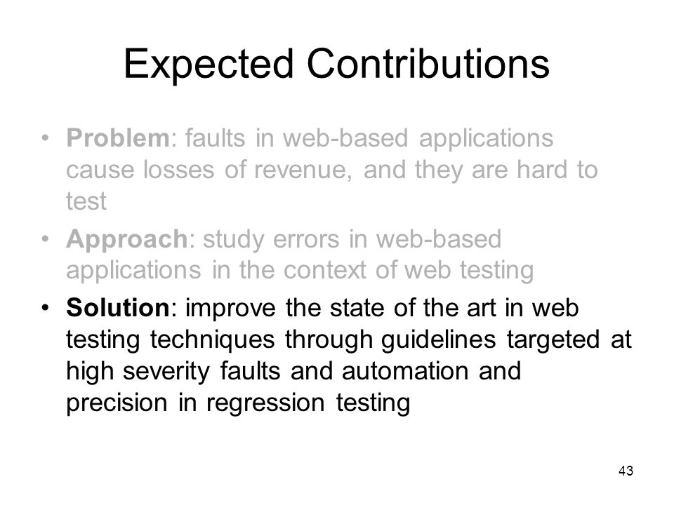 43 Expected Contributions Problem: faults in web-based applications cause losses of revenue, and they are hard to test Approach: study errors in web-based applications in the context of web testing Solution: improve the state of the art in web testing techniques through guidelines targeted at high severity faults and automation and precision in regression testing