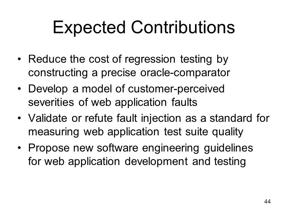 44 Expected Contributions Reduce the cost of regression testing by constructing a precise oracle-comparator Develop a model of customer-perceived severities of web application faults Validate or refute fault injection as a standard for measuring web application test suite quality Propose new software engineering guidelines for web application development and testing