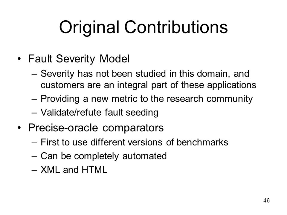46 Original Contributions Fault Severity Model –Severity has not been studied in this domain, and customers are an integral part of these applications –Providing a new metric to the research community –Validate/refute fault seeding Precise-oracle comparators –First to use different versions of benchmarks –Can be completely automated –XML and HTML